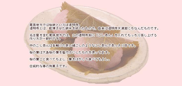 尾張地方では桜もちといえば道明寺。 道明寺とは、乾燥させた餅米を砕いたもので、由来は道明寺天満宮にちなんだものです。名古屋を含む尾張地方では、この道明寺粉に「こしあん」を入れてもっちり蒸し上げる作り方が一般的です。 中のこしあんは舌触りの良い絹ごしのようなこしあんであっさり目です。桜の葉は大島桜の葉を塩付けにしたものを使ってます。桜の葉ごと食べてもよし、葉をはがして食べてもよし。伝統的な春の和菓子です。 :愛知の手づくり和菓子処【菓宗庵】